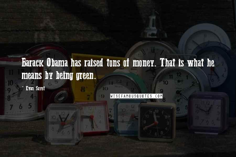 Evan Sayet quotes: Barack Obama has raised tons of money. That is what he means by being green.