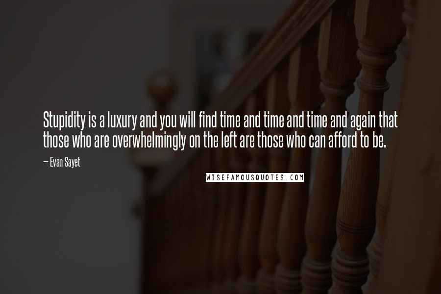 Evan Sayet quotes: Stupidity is a luxury and you will find time and time and time and again that those who are overwhelmingly on the left are those who can afford to be.