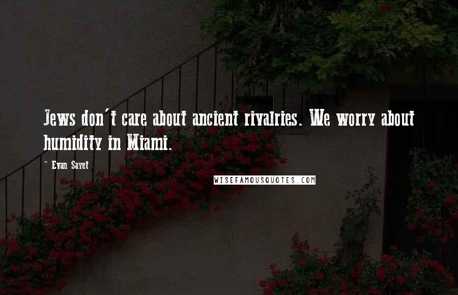 Evan Sayet quotes: Jews don't care about ancient rivalries. We worry about humidity in Miami.