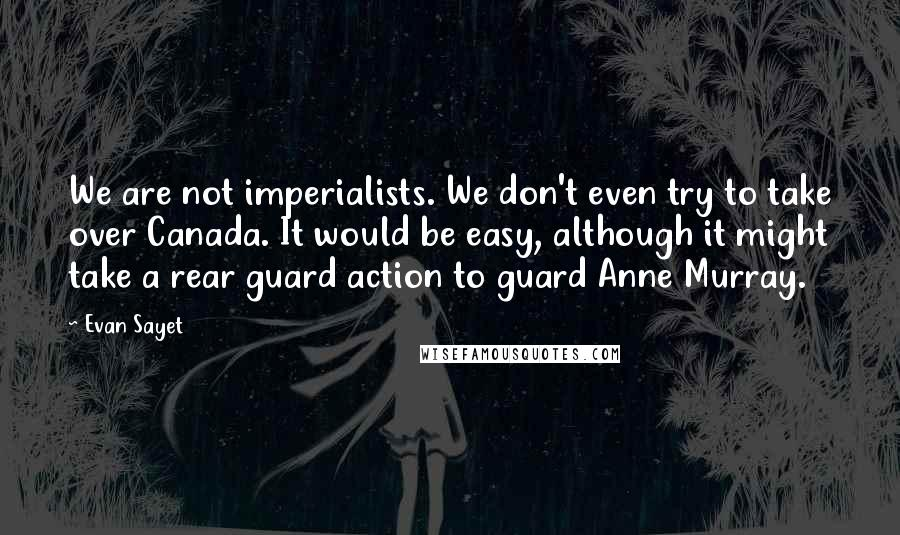 Evan Sayet quotes: We are not imperialists. We don't even try to take over Canada. It would be easy, although it might take a rear guard action to guard Anne Murray.