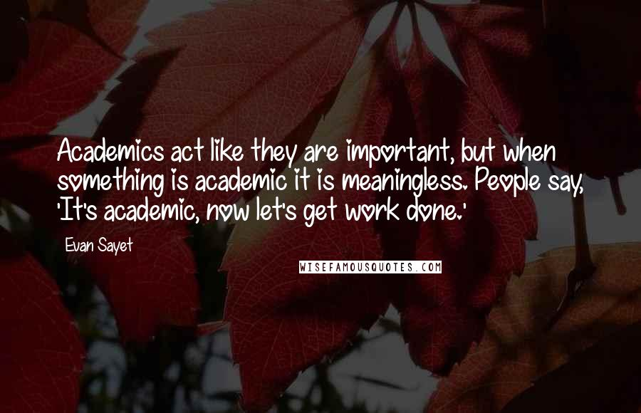 Evan Sayet quotes: Academics act like they are important, but when something is academic it is meaningless. People say, 'It's academic, now let's get work done.'