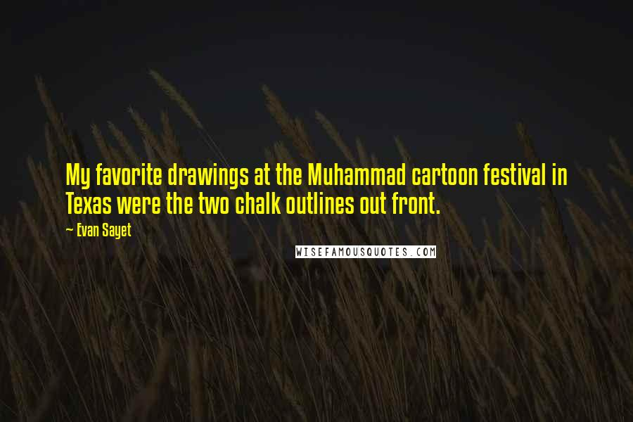 Evan Sayet quotes: My favorite drawings at the Muhammad cartoon festival in Texas were the two chalk outlines out front.