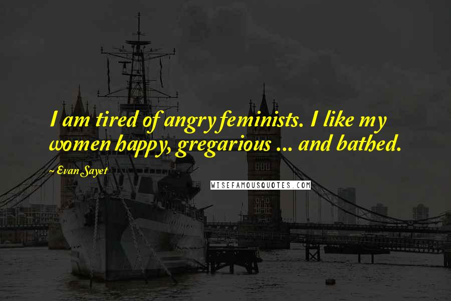 Evan Sayet quotes: I am tired of angry feminists. I like my women happy, gregarious ... and bathed.