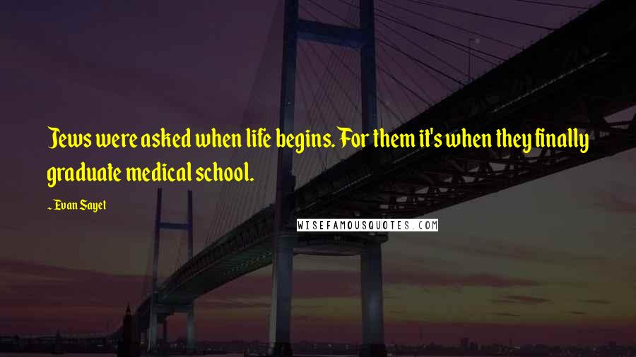 Evan Sayet quotes: Jews were asked when life begins. For them it's when they finally graduate medical school.