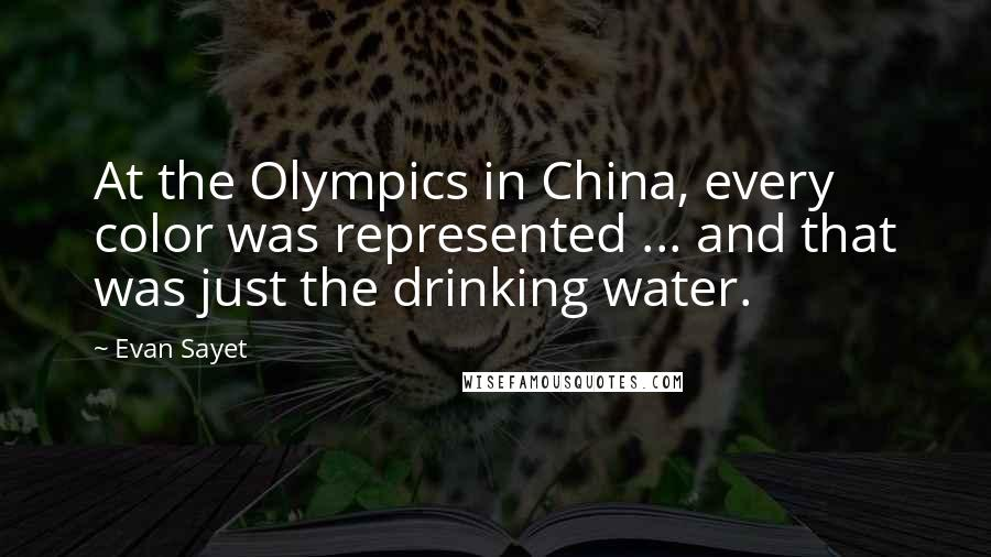 Evan Sayet quotes: At the Olympics in China, every color was represented ... and that was just the drinking water.
