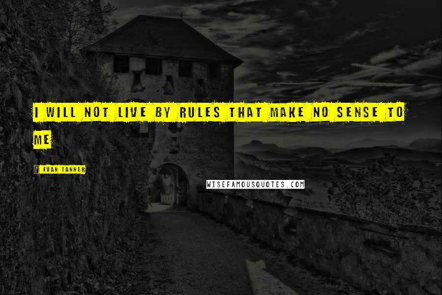 Evan Tanner quotes: I will not live by rules that make no sense to me