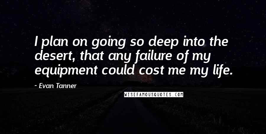 Evan Tanner quotes: I plan on going so deep into the desert, that any failure of my equipment could cost me my life.