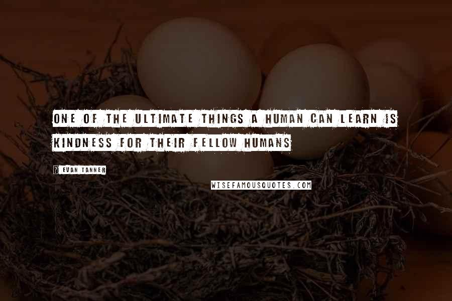 Evan Tanner quotes: One of the ultimate things a human can learn is kindness for their fellow humans
