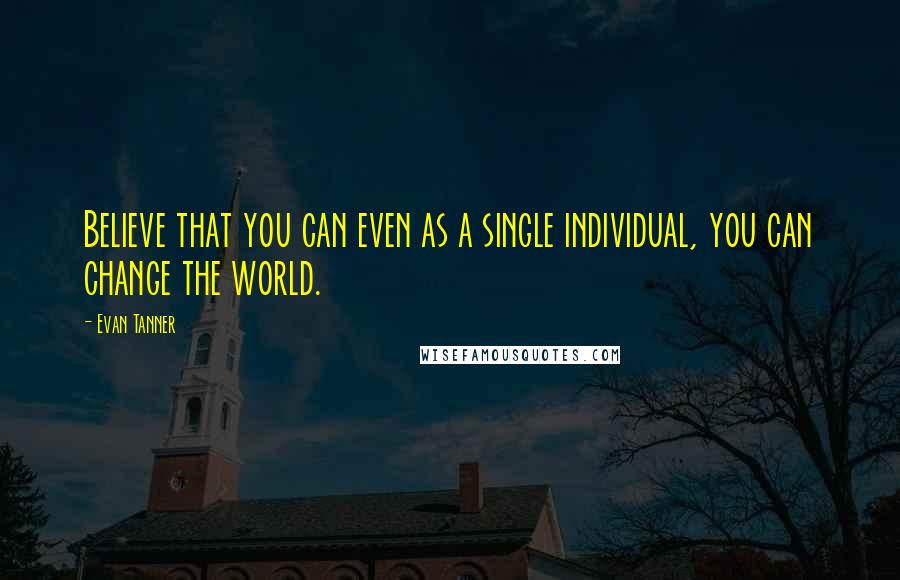 Evan Tanner quotes: Believe that you can even as a single individual, you can change the world.