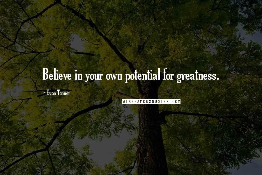 Evan Tanner quotes: Believe in your own potential for greatness.