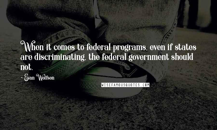Evan Wolfson quotes: When it comes to federal programs, even if states are discriminating, the federal government should not.