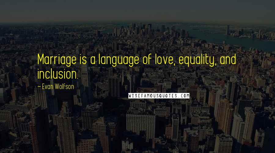 Evan Wolfson quotes: Marriage is a language of love, equality, and inclusion.