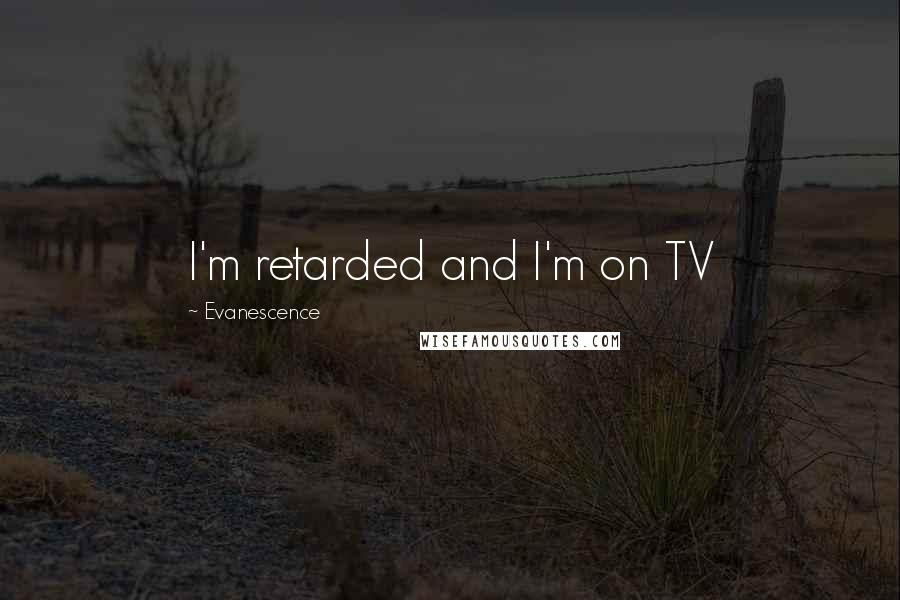 Evanescence quotes: I'm retarded and I'm on TV