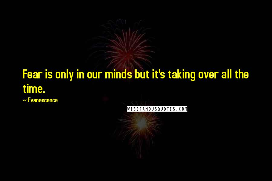 Evanescence quotes: Fear is only in our minds but it's taking over all the time.