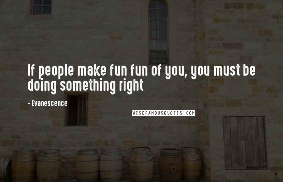 Evanescence quotes: If people make fun fun of you, you must be doing something right