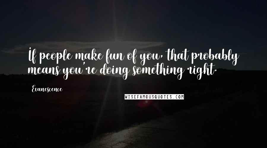 Evanescence quotes: If people make fun of you, that probably means you're doing something right.