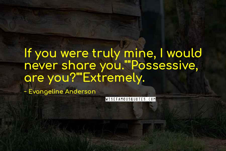 "Evangeline Anderson quotes: If you were truly mine, I would never share you.""""Possessive, are you?""""Extremely."