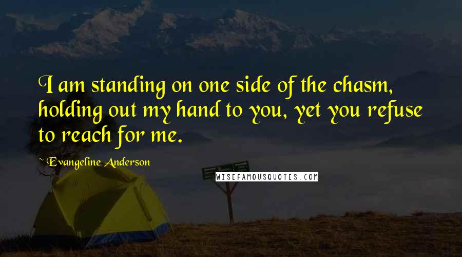 Evangeline Anderson quotes: I am standing on one side of the chasm, holding out my hand to you, yet you refuse to reach for me.
