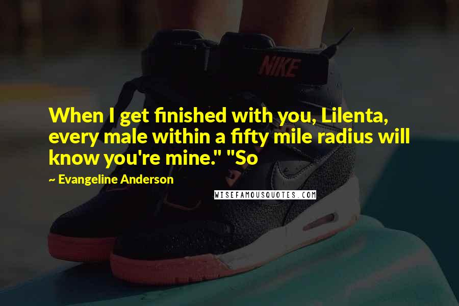 "Evangeline Anderson quotes: When I get finished with you, Lilenta, every male within a fifty mile radius will know you're mine."" ""So"