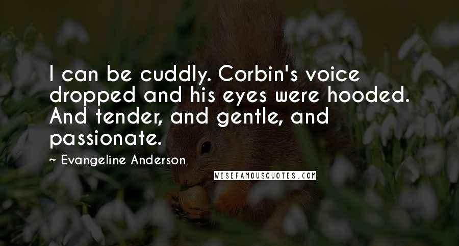 Evangeline Anderson quotes: I can be cuddly. Corbin's voice dropped and his eyes were hooded. And tender, and gentle, and passionate.