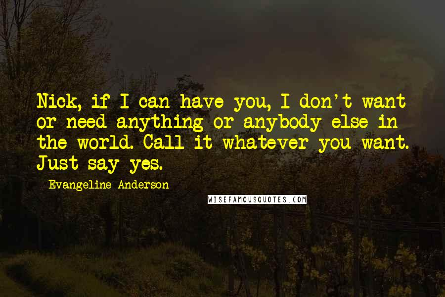 Evangeline Anderson quotes: Nick, if I can have you, I don't want or need anything or anybody else in the world. Call it whatever you want. Just say yes.
