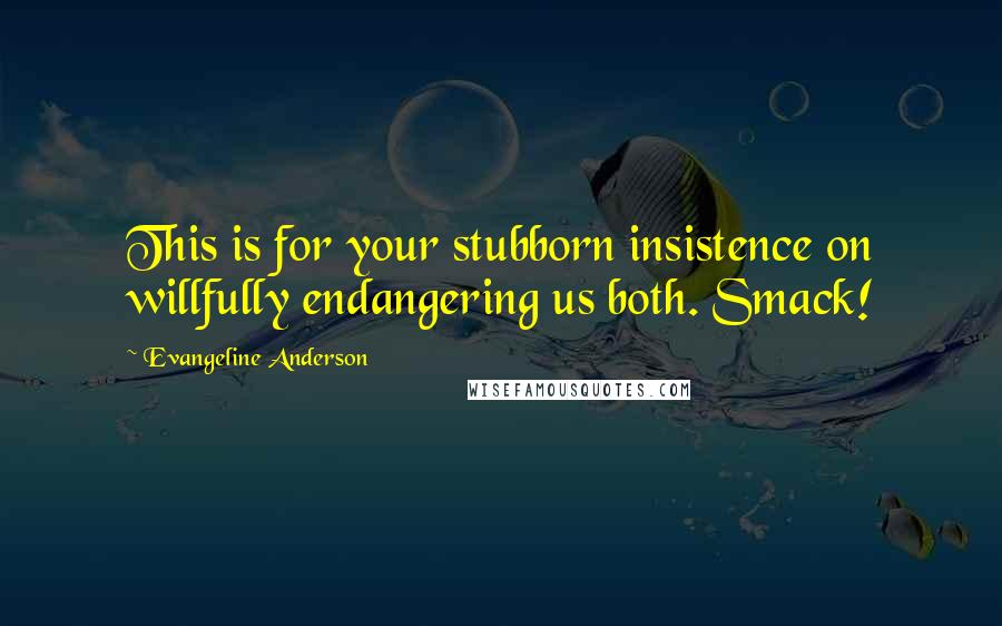 Evangeline Anderson quotes: This is for your stubborn insistence on willfully endangering us both. Smack!