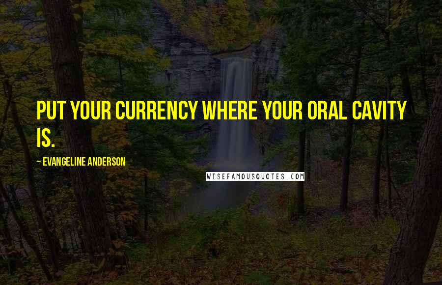 Evangeline Anderson quotes: Put your currency where your oral cavity is.