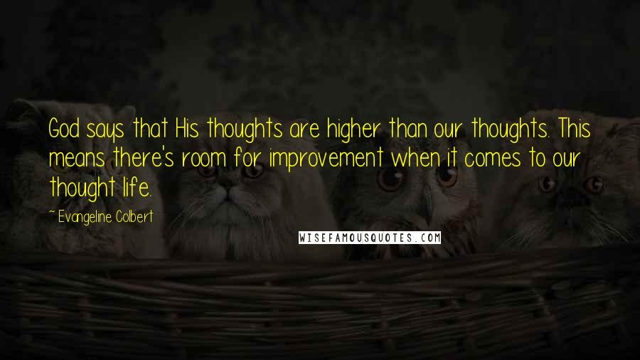 Evangeline Colbert quotes: God says that His thoughts are higher than our thoughts. This means there's room for improvement when it comes to our thought life.