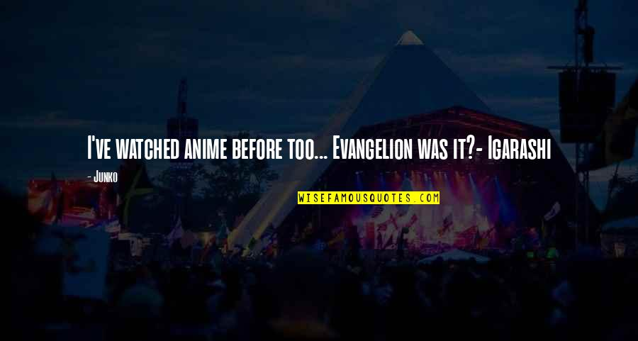 Evangelion Quotes By Junko: I've watched anime before too... Evangelion was it?-