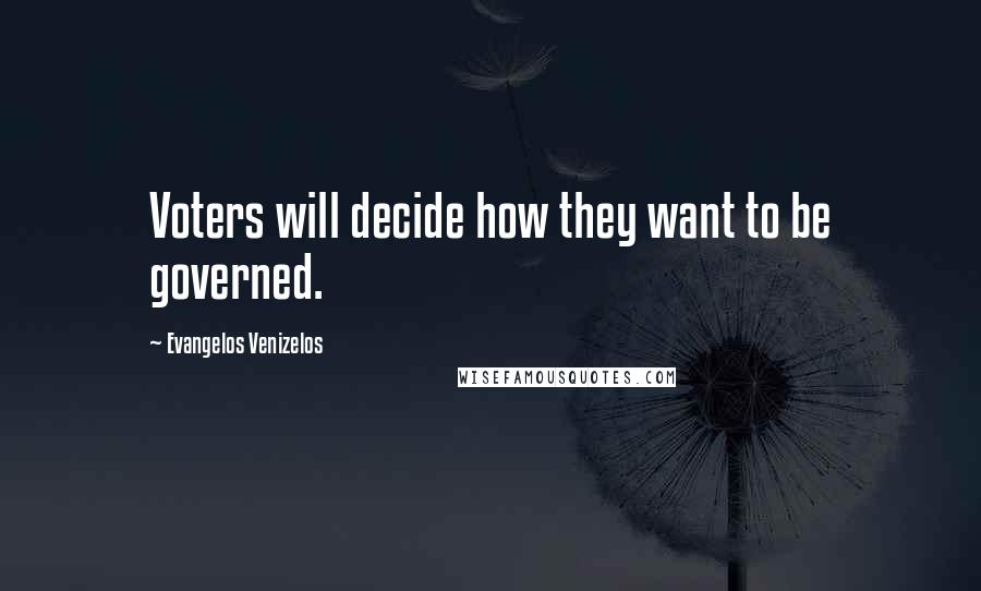 Evangelos Venizelos quotes: Voters will decide how they want to be governed.