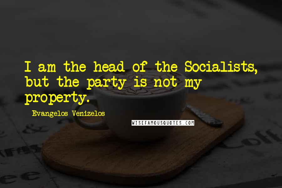 Evangelos Venizelos quotes: I am the head of the Socialists, but the party is not my property.