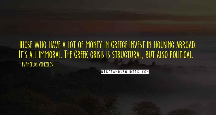 Evangelos Venizelos quotes: Those who have a lot of money in Greece invest in housing abroad. It's all immoral. The Greek crisis is structural, but also political.