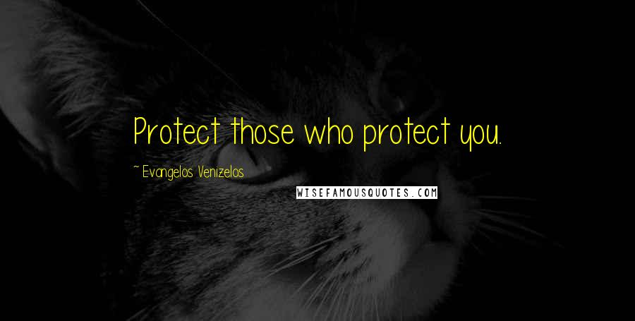 Evangelos Venizelos quotes: Protect those who protect you.