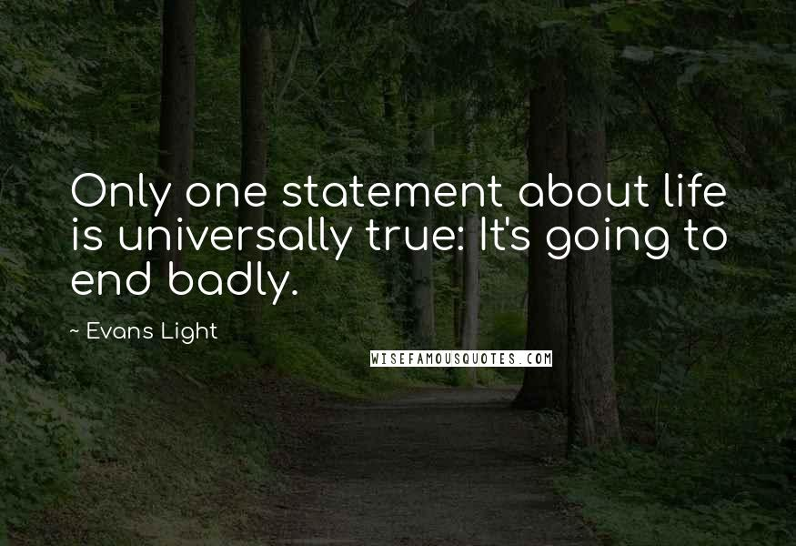 Evans Light quotes: Only one statement about life is universally true: It's going to end badly.