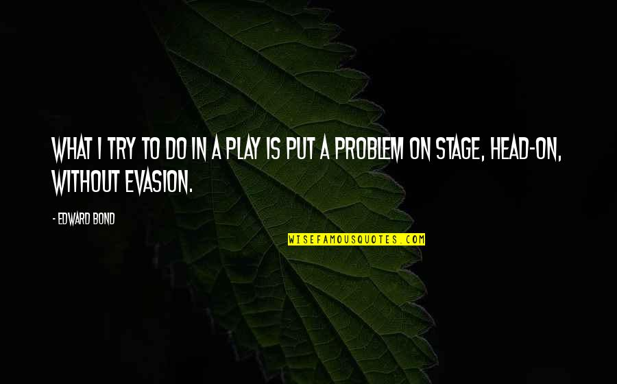 Evasion Quotes By Edward Bond: What I try to do in a play