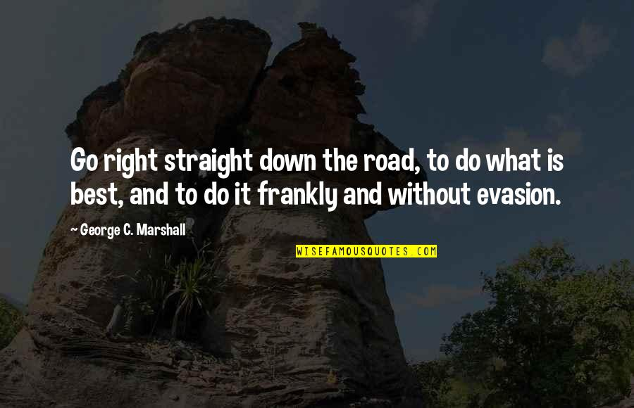 Evasion Quotes By George C. Marshall: Go right straight down the road, to do