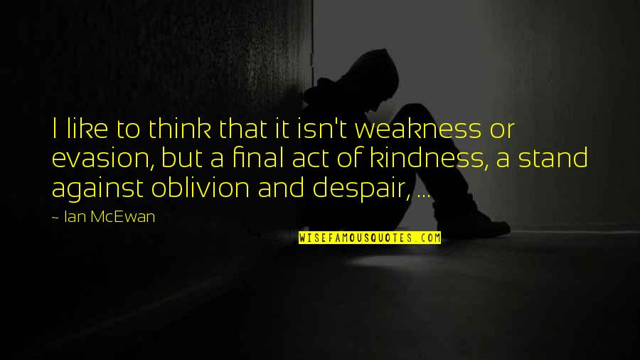Evasion Quotes By Ian McEwan: I like to think that it isn't weakness