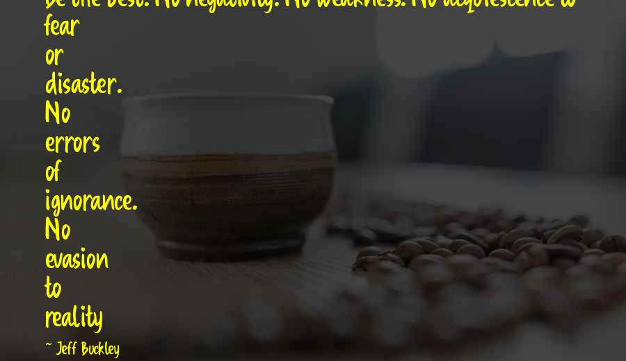 Evasion Quotes By Jeff Buckley: Be the best. No negativity. No weakness. No