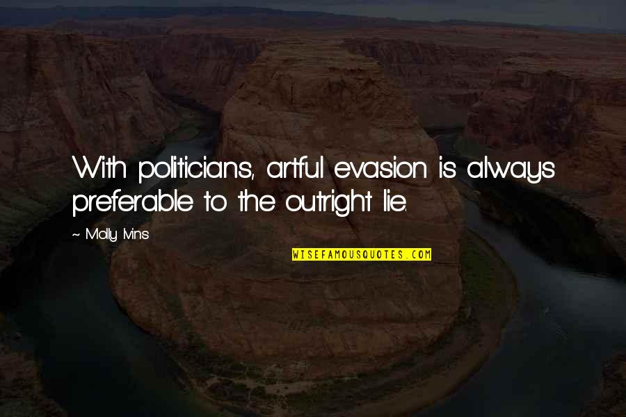 Evasion Quotes By Molly Ivins: With politicians, artful evasion is always preferable to