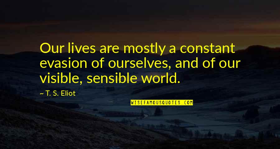 Evasion Quotes By T. S. Eliot: Our lives are mostly a constant evasion of