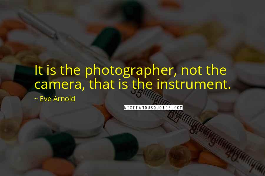Eve Arnold quotes: It is the photographer, not the camera, that is the instrument.