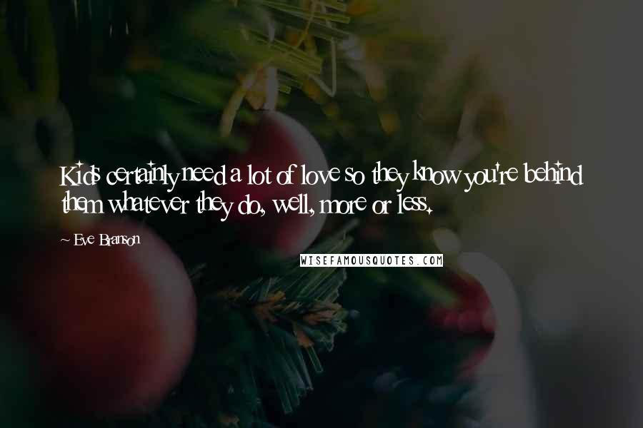 Eve Branson quotes: Kids certainly need a lot of love so they know you're behind them whatever they do, well, more or less.
