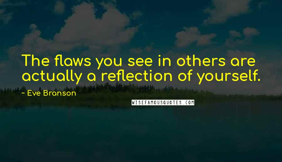 Eve Branson quotes: The flaws you see in others are actually a reflection of yourself.