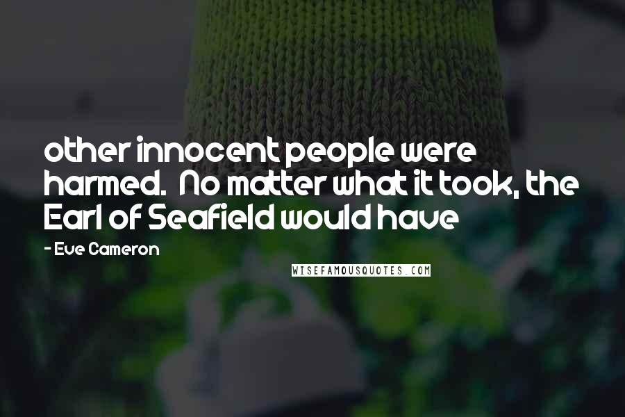 Eve Cameron quotes: other innocent people were harmed. No matter what it took, the Earl of Seafield would have
