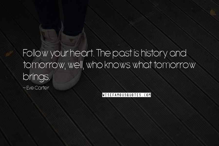 Eve Carter quotes: Follow your heart. The past is history and tomorrow, well, who knows what tomorrow brings.