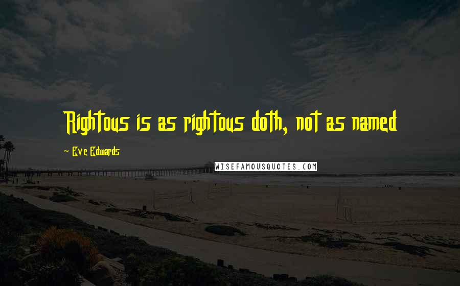 Eve Edwards quotes: Rightous is as rightous doth, not as named
