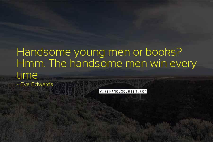 Eve Edwards quotes: Handsome young men or books? Hmm. The handsome men win every time