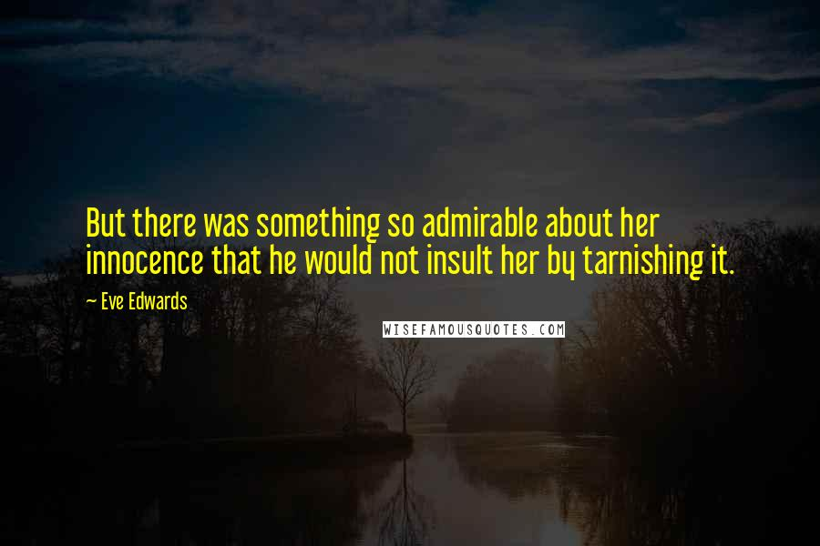 Eve Edwards quotes: But there was something so admirable about her innocence that he would not insult her by tarnishing it.