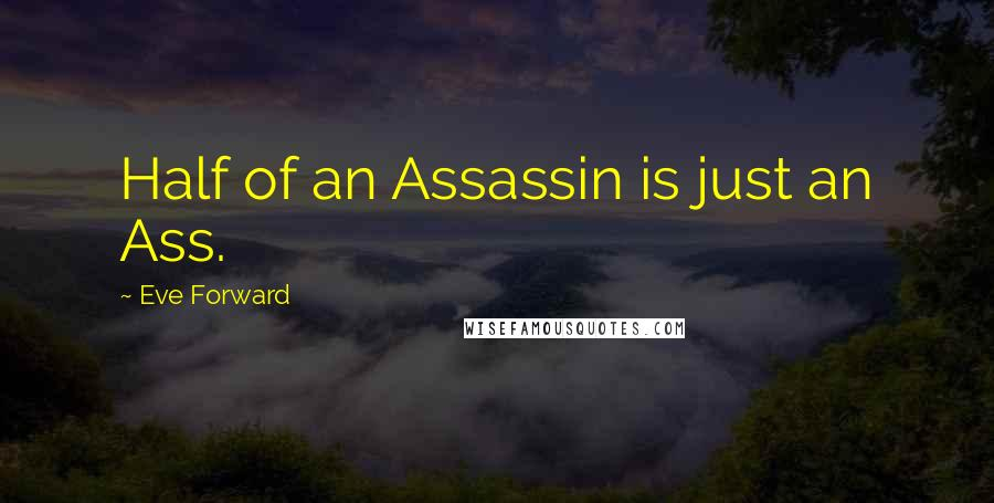 Eve Forward quotes: Half of an Assassin is just an Ass.