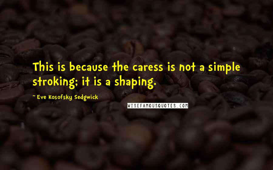 Eve Kosofsky Sedgwick quotes: This is because the caress is not a simple stroking; it is a shaping.